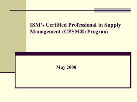 ISM's Certified Professional in Supply Management (CPSM®) Program May 2008.