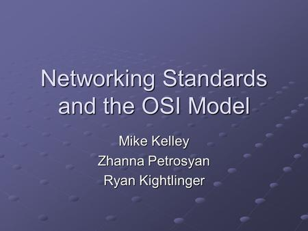 Networking Standards and the OSI Model Mike Kelley Zhanna Petrosyan Ryan Kightlinger.