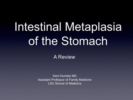 Intestinal Metaplasia of the Stomach A Review Kent Humble MD Assistant Professor of Family Medicine LSU School of Medicine.