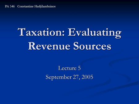 Taxation: Evaluating Revenue Sources Lecture 5 September 27, 2005 PA 546 Constantine Hadjilambrinos.