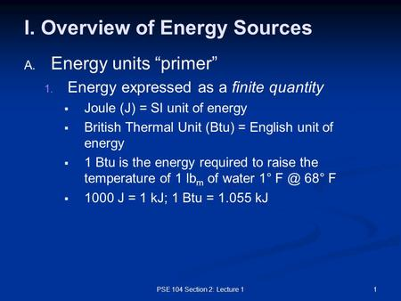 "PSE 104 Section 2: Lecture 11 I. Overview of Energy Sources A. A. Energy units ""primer"" 1. 1. Energy expressed as a finite quantity   Joule (J) = SI."