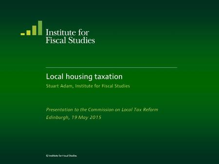 Local housing taxation Stuart Adam, Institute for Fiscal Studies Presentation to the Commission on Local Tax Reform Edinburgh, 19 May 2015 © Institute.