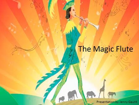 The Magic Flute Presentation by Jenny Gaunt. The Magic Flute (German: Die Zauberflöte) Many people think this is Mozart's most popular and beautiful opera.