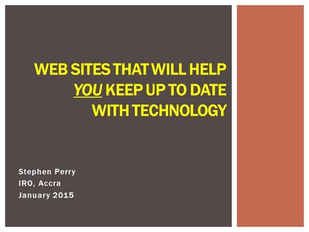 Stephen Perry IRO, Accra January 2015 WEB SITES THAT WILL HELP YOU KEEP UP TO DATE WITH TECHNOLOGY.