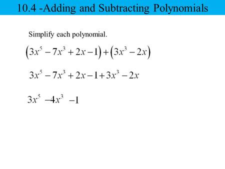 Simplify each polynomial. 10.4 -Adding and Subtracting Polynomials.