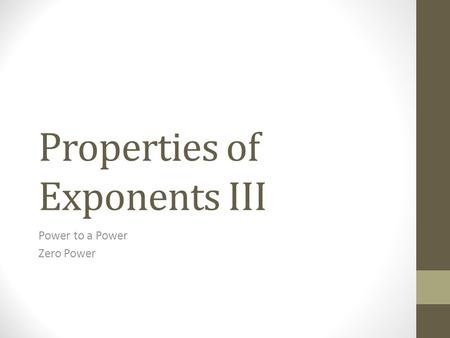 Properties of Exponents III Power to a Power Zero Power.