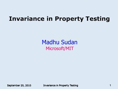 September 20, 2010 Invariance in Property Testing 1 Madhu Sudan Microsoft/MIT TexPoint fonts used in EMF. Read the TexPoint manual before you delete this.