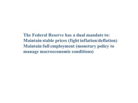 The Federal Reserve has a dual mandate to: Maintain stable prices (fight inflation/deflation) Maintain full employment (monetary policy to manage macroeconomic.