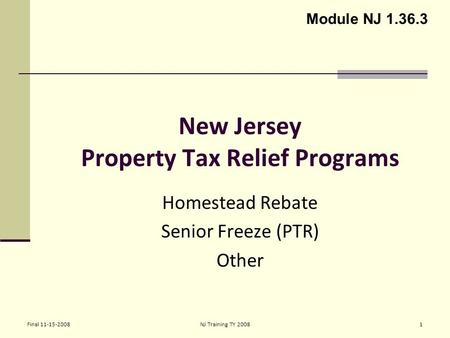 Final 11-15-2008NJ Training TY 20081 New Jersey Property Tax Relief Programs Homestead Rebate Senior Freeze (PTR) Other Module NJ 1.36.3.