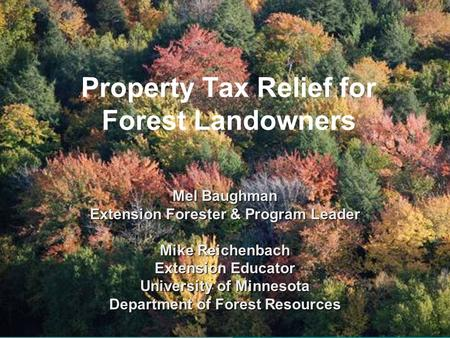 Property Tax Relief for Forest Landowners Mel Baughman Extension Forester & Program Leader Mike Reichenbach Extension Educator University of Minnesota.