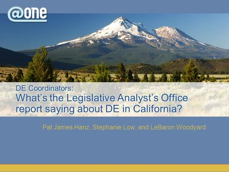 Pat James Hanz, Stephanie Low, and LeBaron Woodyard DE Coordinators: What's the Legislative Analyst's Office report saying about DE in California?