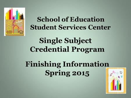 School of Education Student Services Center Single Subject Credential Program Finishing Information Spring 2015.