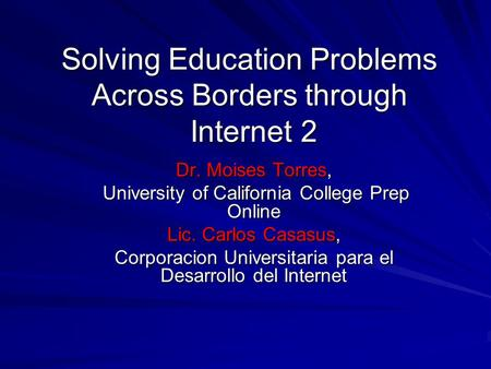 Solving Education Problems Across Borders through Internet 2 Dr. Moises Torres, University of California College Prep Online University of California College.