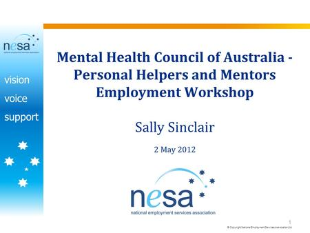 Vision voice support © Copyright National Employment Services Association Ltd 1 Mental Health Council of Australia - Personal Helpers and Mentors Employment.