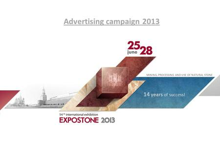 Advertising campaign 2013 MINING, PROCESSING AND USE OF NATURAL STONE 14 years of success!