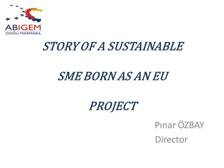 STORY OF A SUSTAINABLE SME BORN AS AN EU PROJECT Pınar ÖZBAY Director.
