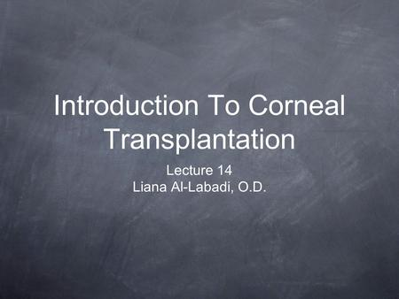 Introduction To Corneal Transplantation Lecture 14 Liana Al-Labadi, O.D.