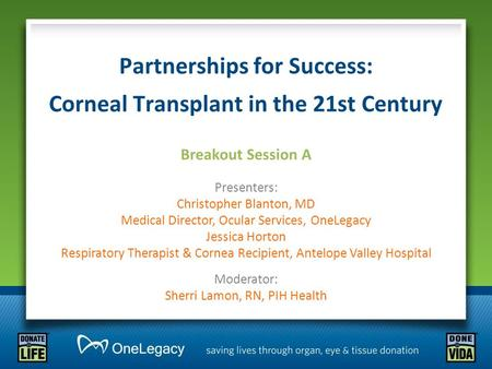 Partnerships for Success: Corneal Transplant in the 21st Century Breakout Session A Presenters: Christopher Blanton, MD Medical Director, Ocular Services,