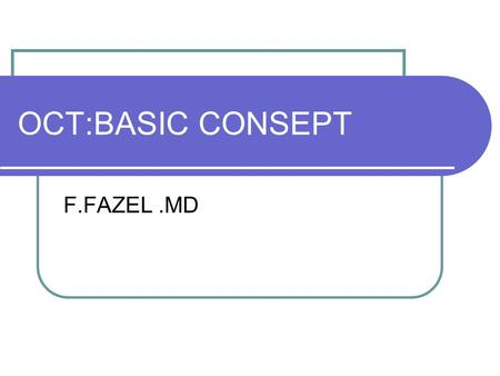 OCT:BASIC CONSEPT F.FAZEL.MD. Optical Coherence Tomography 1995-1996 introduced in to clinical practice Retina,glaucoma,anterior segment Rapid,easy,non-