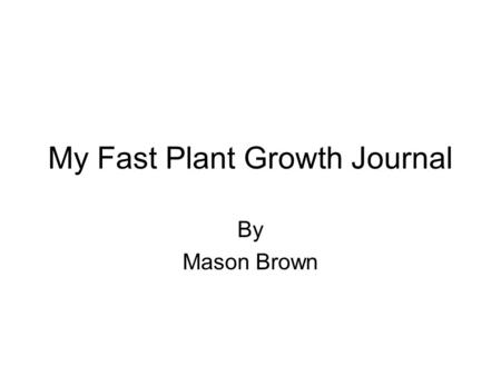 My Fast Plant Growth Journal By Mason Brown. Planting the Seeds Date:9-15-08 Day:1 Height:0 Observation: We put soil in a quad and put fertilizer and.