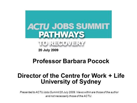 20 July 2009 Professor Barbara Pocock Director of the Centre for Work + Life University of Sydney Presented to ACTU Jobs Summit 20 July 2009. Views within.