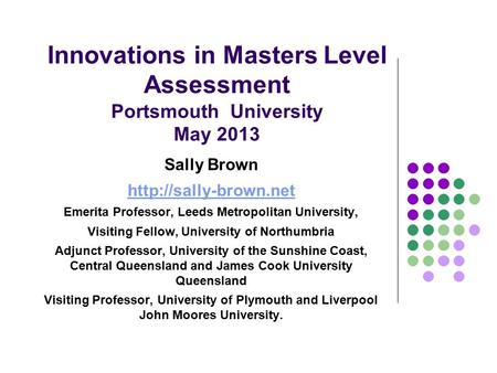 Innovations in Masters Level Assessment Portsmouth University May 2013 Sally Brown  Emerita Professor, Leeds Metropolitan University,