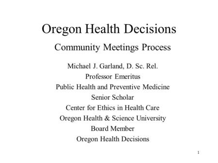 1 Oregon Health Decisions Community Meetings Process Michael J. Garland, D. Sc. Rel. Professor Emeritus Public Health and Preventive Medicine Senior Scholar.