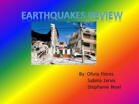 By: Olivia Flores Sabina Jarvis Stephanie Noel What is an Earthquake? An earthquake is when two tectonic plates collide and cause the ground to violently.