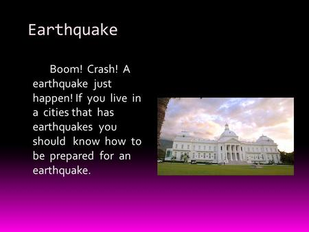 Earthquake Boom! Crash! A earthquake just happen! If you live in a cities that has earthquakes you should know how to be prepared for an earthquake.