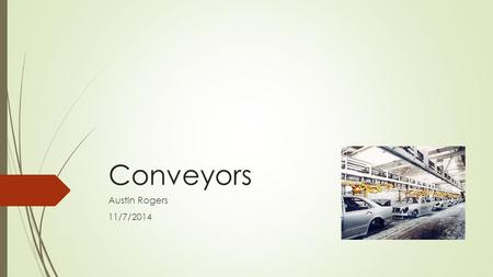 "Conveyors Austin Rogers 11/7/2014. Overview  ""A Conveyor is a mechanical apparatus for moving items or bulk materials…"" Groover [1]  When to use a conveyor?"