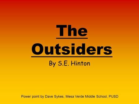 The Outsiders By S.E. Hinton Power point by Dave Sykes, Mesa Verde Middle School, PUSD.