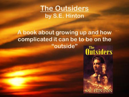 "The Outsiders by S.E. Hinton A book about growing up and how complicated it can be to be on the ""outside"""