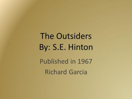 The Outsiders By: S.E. Hinton Published in 1967 Richard Garcia.