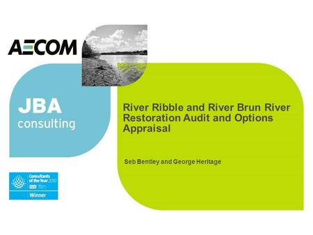 River Ribble and River Brun River Restoration Audit and Options Appraisal Seb Bentley and George Heritage.