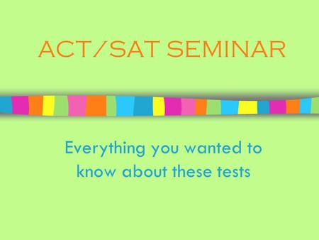 ACT/SAT SEMINAR Everything you wanted to know about these tests.