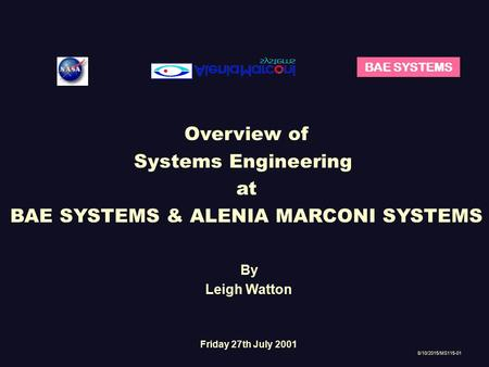 BAE SYSTEMS Overview of Systems Engineering at BAE SYSTEMS & ALENIA MARCONI SYSTEMS 8/10/2015/MS115-01 By Leigh Watton Friday 27th July 2001.
