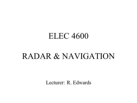 ELEC 4600 RADAR & NAVIGATION Lecturer: R. Edwards.