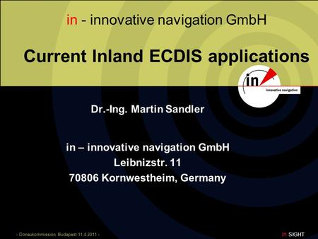 - Donaukommission Budapest 11.4.2011 - in SIGHT in - innovative navigation GmbH Current Inland ECDIS applications Dr.-Ing. Martin Sandler in – innovative.