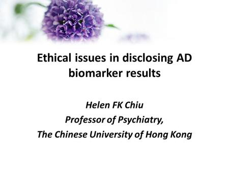 Ethical issues in disclosing AD biomarker results Helen FK Chiu Professor of Psychiatry, The Chinese University of Hong Kong.