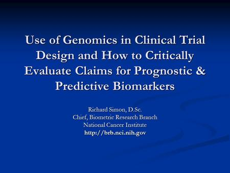 Use of Genomics in Clinical Trial Design and How to Critically Evaluate Claims for Prognostic & Predictive Biomarkers Richard Simon, D.Sc. Chief, Biometric.