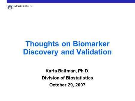 Thoughts on Biomarker Discovery and Validation Karla Ballman, Ph.D. Division of Biostatistics October 29, 2007.