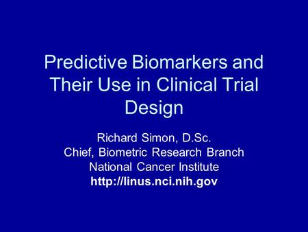 Predictive Biomarkers and Their Use in Clinical Trial Design Richard Simon, D.Sc. Chief, Biometric Research Branch National Cancer Institute