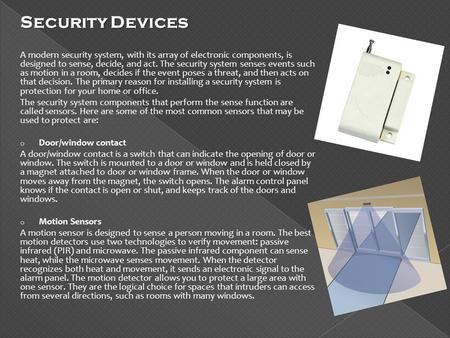 Security Devices A modern security system, with its array of electronic components, is designed to sense, decide, and act. The security system senses events.