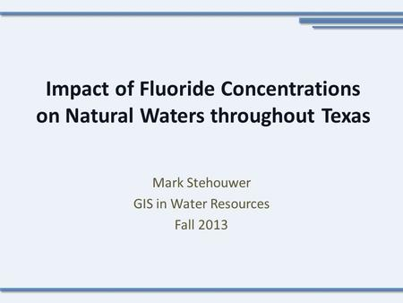 Impact of Fluoride Concentrations on Natural Waters throughout Texas Mark Stehouwer GIS in Water Resources Fall 2013.