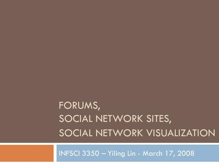 FORUMS, SOCIAL NETWORK SITES, SOCIAL NETWORK VISUALIZATION INFSCI 3350 – Yiling Lin - March 17, 2008.