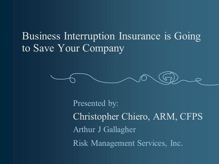 Business Interruption Insurance is Going to Save Your Company Presented by: Christopher Chiero, ARM, CFPS Arthur J Gallagher Risk Management Services,