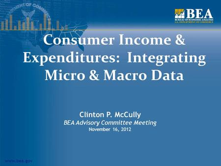 Www.bea.gov Consumer Income & Expenditures: Integrating Micro & Macro Data Clinton P. McCully BEA Advisory Committee Meeting November 16, 2012.