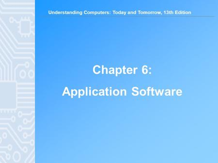 Understanding Computers: Today and Tomorrow, 13th Edition Chapter 6: Application Software.
