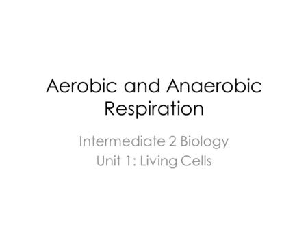 Aerobic and Anaerobic Respiration Intermediate 2 Biology Unit 1: Living Cells.