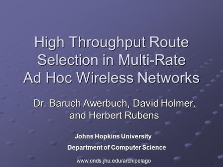 High Throughput Route Selection in Multi-Rate Ad Hoc Wireless Networks Dr. Baruch Awerbuch, David Holmer, and Herbert Rubens Johns Hopkins University Department.